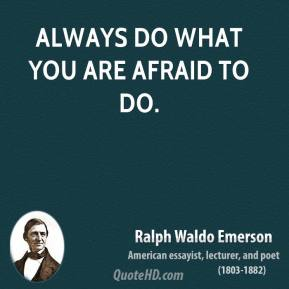 Ralph Waldo Emerson - Always do what you are afraid to do.