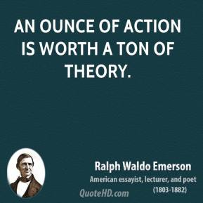 Ralph Waldo Emerson - An ounce of action is worth a ton of theory.