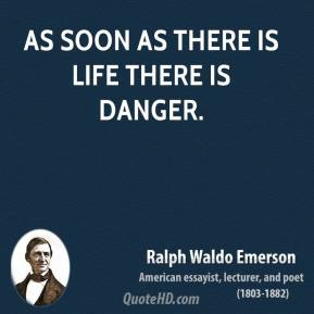 Ralph Waldo Emerson - As soon as there is life there is danger.