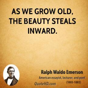 Ralph Waldo Emerson - As we grow old, the beauty steals inward.
