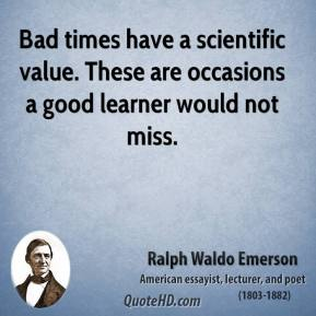 Ralph Waldo Emerson - Bad times have a scientific value. These are occasions a good learner would not miss.