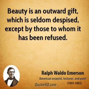 Ralph Waldo Emerson - Beauty is an outward gift, which is seldom despised, except by those to whom it has been refused.