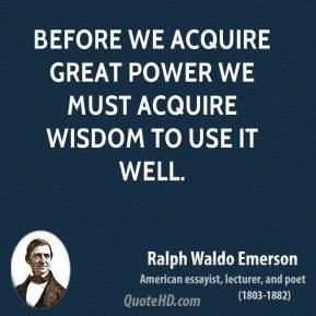 Ralph Waldo Emerson - Before we acquire great power we must acquire wisdom to use it well.