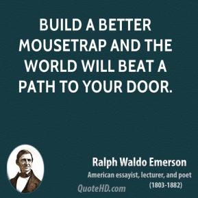 Ralph Waldo Emerson - Build a better mousetrap and the world will beat a path to your door.