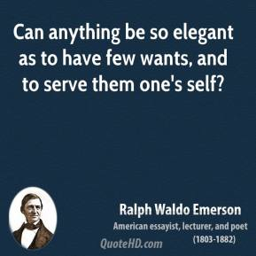 Ralph Waldo Emerson - Can anything be so elegant as to have few wants, and to serve them one's self?