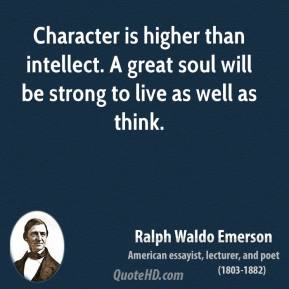 Ralph Waldo Emerson - Character is higher than intellect. A great soul will be strong to live as well as think.