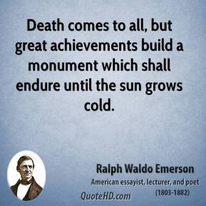 Ralph Waldo Emerson - Death comes to all, but great achievements build a monument which shall endure until the sun grows cold.