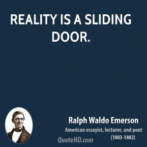 Ralph Waldo Emerson - Reality is a sliding door.