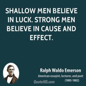 Ralph Waldo Emerson - Shallow men believe in luck. Strong men believe in cause and effect.
