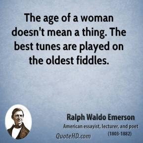 Ralph Waldo Emerson - The age of a woman doesn't mean a thing. The best tunes are played on the oldest fiddles.