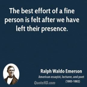Ralph Waldo Emerson - The best effort of a fine person is felt after we have left their presence.