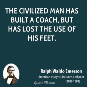 Ralph Waldo Emerson - The civilized man has built a coach, but has lost the use of his feet.