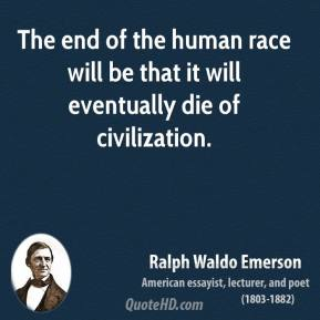Ralph Waldo Emerson - The end of the human race will be that it will eventually die of civilization.
