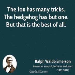 Ralph Waldo Emerson - The fox has many tricks. The hedgehog has but one. But that is the best of all.