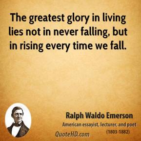 Ralph Waldo Emerson - The greatest glory in living lies not in never falling, but in rising every time we fall.