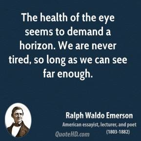 Ralph Waldo Emerson - The health of the eye seems to demand a horizon. We are never tired, so long as we can see far enough.