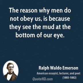 Ralph Waldo Emerson - The reason why men do not obey us, is because they see the mud at the bottom of our eye.