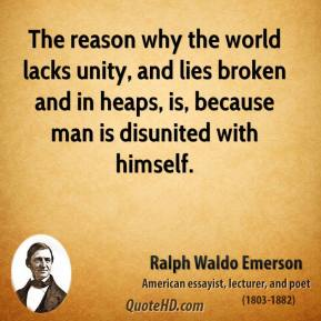 Ralph Waldo Emerson - The reason why the world lacks unity, and lies broken and in heaps, is, because man is disunited with himself.