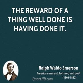 Ralph Waldo Emerson - The reward of a thing well done is having done it.
