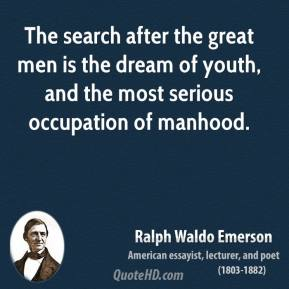 Ralph Waldo Emerson - The search after the great men is the dream of youth, and the most serious occupation of manhood.