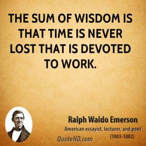 Ralph Waldo Emerson - The sum of wisdom is that time is never lost that is devoted to work.