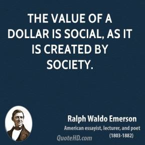 Ralph Waldo Emerson - The value of a dollar is social, as it is created by society.