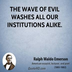 Ralph Waldo Emerson - The wave of evil washes all our institutions alike.