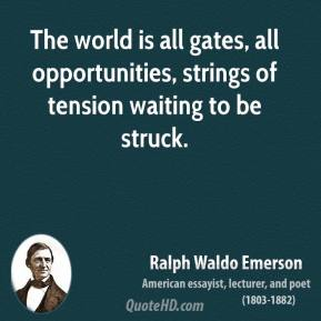 Ralph Waldo Emerson - The world is all gates, all opportunities, strings of tension waiting to be struck.