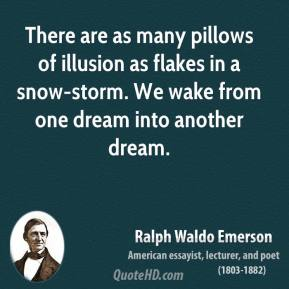 Ralph Waldo Emerson - There are as many pillows of illusion as flakes in a snow-storm. We wake from one dream into another dream.