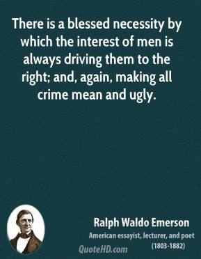Ralph Waldo Emerson - There is a blessed necessity by which the interest of men is always driving them to the right; and, again, making all crime mean and ugly.