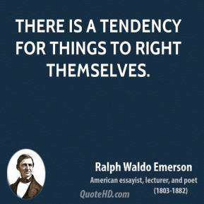 Ralph Waldo Emerson - There is a tendency for things to right themselves.