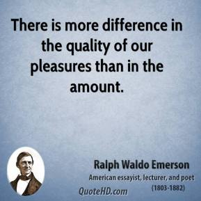 Ralph Waldo Emerson - There is more difference in the quality of our pleasures than in the amount.