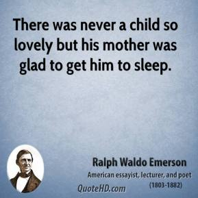 Ralph Waldo Emerson - There was never a child so lovely but his mother was glad to get him to sleep.