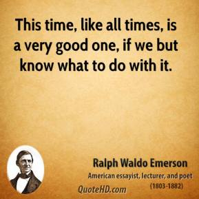 Ralph Waldo Emerson - This time, like all times, is a very good one, if we but know what to do with it.
