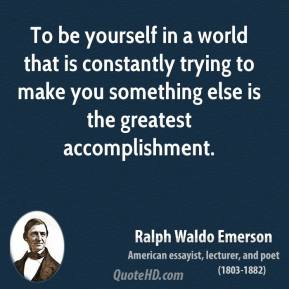 Ralph Waldo Emerson - To be yourself in a world that is constantly trying to make you something else is the greatest accomplishment.