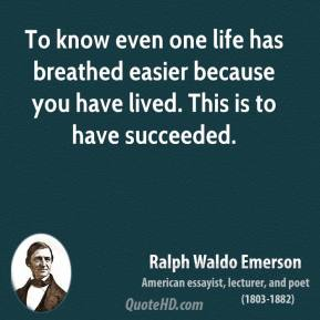Ralph Waldo Emerson - To know even one life has breathed easier because you have lived. This is to have succeeded.