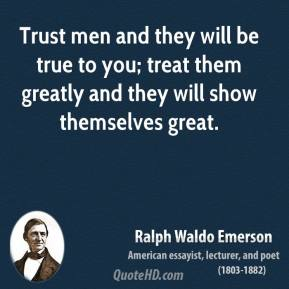 Ralph Waldo Emerson - Trust men and they will be true to you; treat them greatly and they will show themselves great.