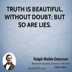 Ralph Waldo Emerson - Truth is beautiful, without doubt; but so are lies.