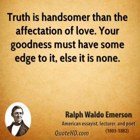 Ralph Waldo Emerson - Truth is handsomer than the affectation of love. Your goodness must have some edge to it, else it is none.