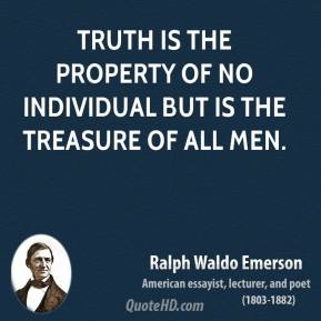 Ralph Waldo Emerson - Truth is the property of no individual but is the treasure of all men.