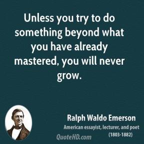 Ralph Waldo Emerson - Unless you try to do something beyond what you have already mastered, you will never grow.