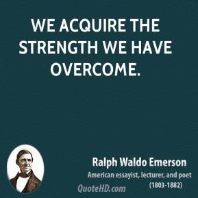 We acquire the strength we have overcome.