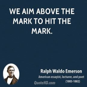Ralph Waldo Emerson - We aim above the mark to hit the mark.