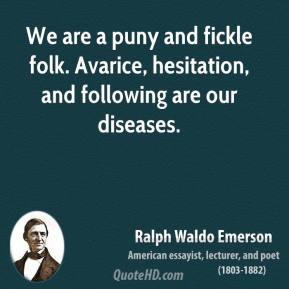 We are a puny and fickle folk. Avarice, hesitation, and following are our diseases.