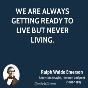 Ralph Waldo Emerson - We are always getting ready to live but never living.