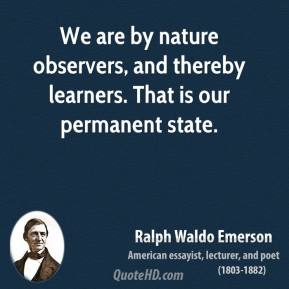 Ralph Waldo Emerson - We are by nature observers, and thereby learners. That is our permanent state.