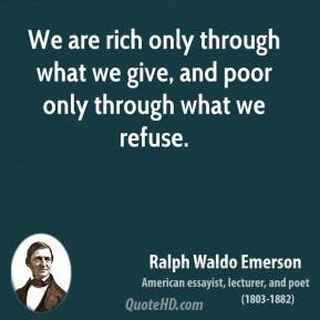 Ralph Waldo Emerson - We are rich only through what we give, and poor only through what we refuse.