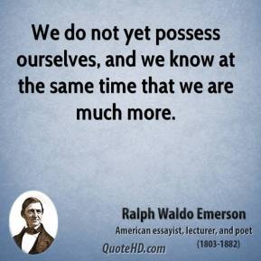 We do not yet possess ourselves, and we know at the same time that we are much more.