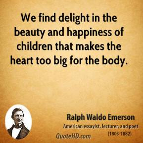 We find delight in the beauty and happiness of children that makes the heart too big for the body.