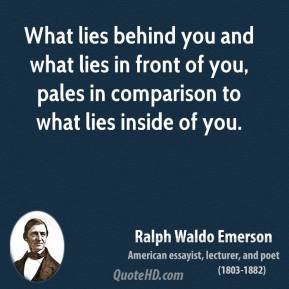 Ralph Waldo Emerson - What lies behind you and what lies in front of you, pales in comparison to what lies inside of you.